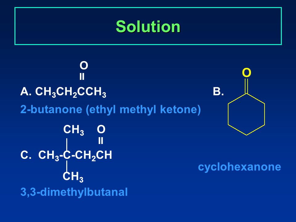 Solution O  A. CH 3 CH 2 CCH 3 B. 2-butanone (ethyl methyl ketone) CH 3 O  C.