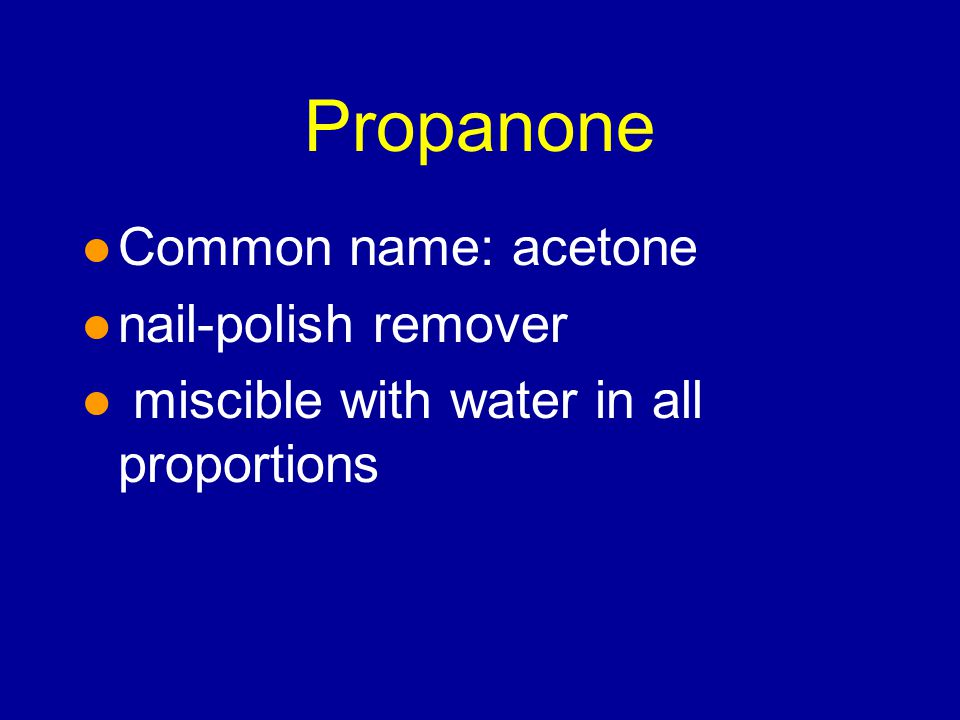 Propanone l Common name: acetone l nail-polish remover l miscible with water in all proportions