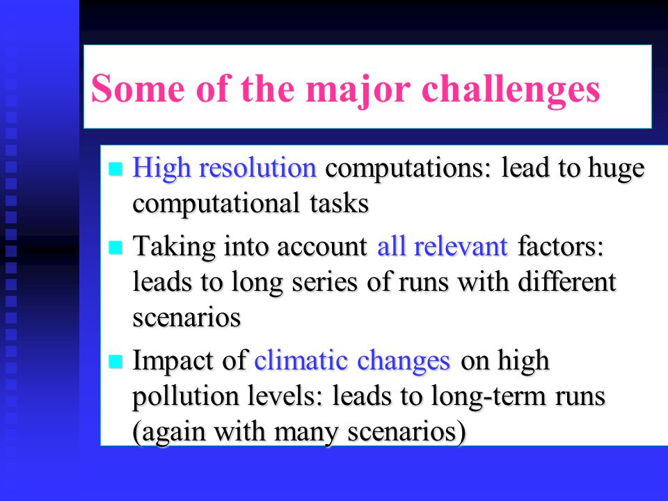 Some of the major challenges n High resolution computations: lead to huge computational tasks n Taking into account all relevant factors: leads to lon