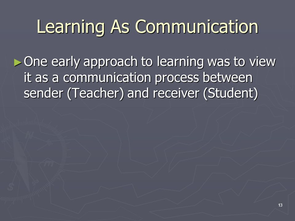 13 Learning As Communication ► One early approach to learning was to view it as a communication process between sender (Teacher) and receiver (Student