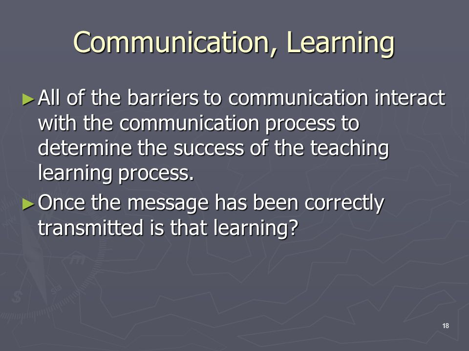 18 Communication, Learning ► All of the barriers to communication interact with the communication process to determine the success of the teaching lea