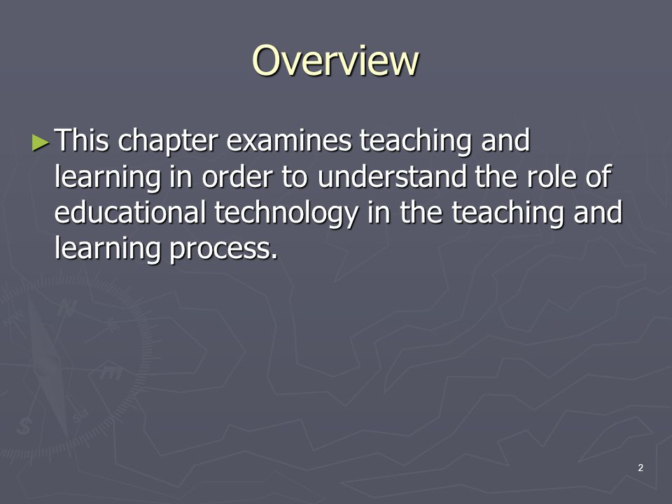 2 Overview ► This chapter examines teaching and learning in order to understand the role of educational technology in the teaching and learning proces