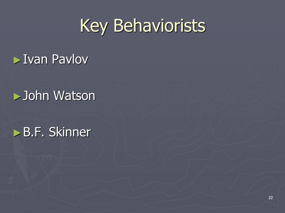 22 Key Behaviorists ► Ivan Pavlov ► John Watson ► B.F. Skinner