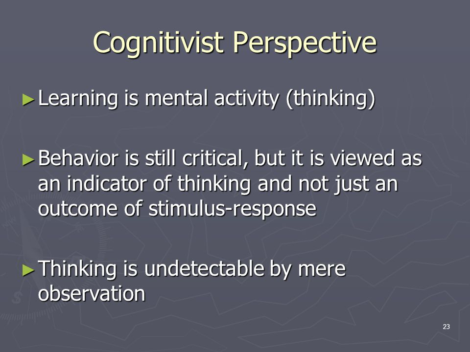 23 Cognitivist Perspective ► Learning is mental activity (thinking) ► Behavior is still critical, but it is viewed as an indicator of thinking and not