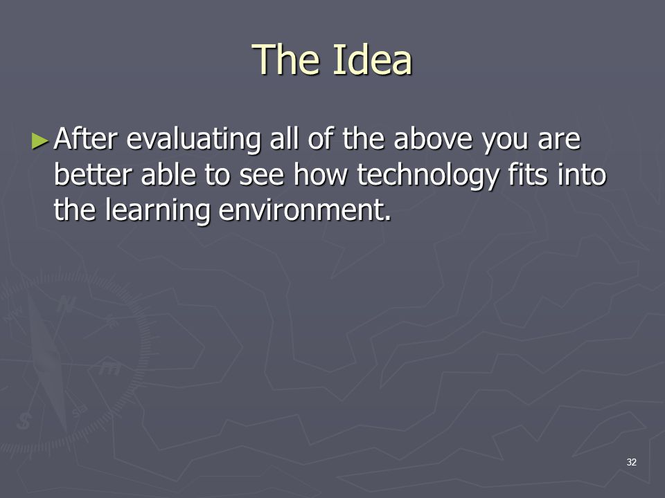 32 The Idea ► After evaluating all of the above you are better able to see how technology fits into the learning environment.