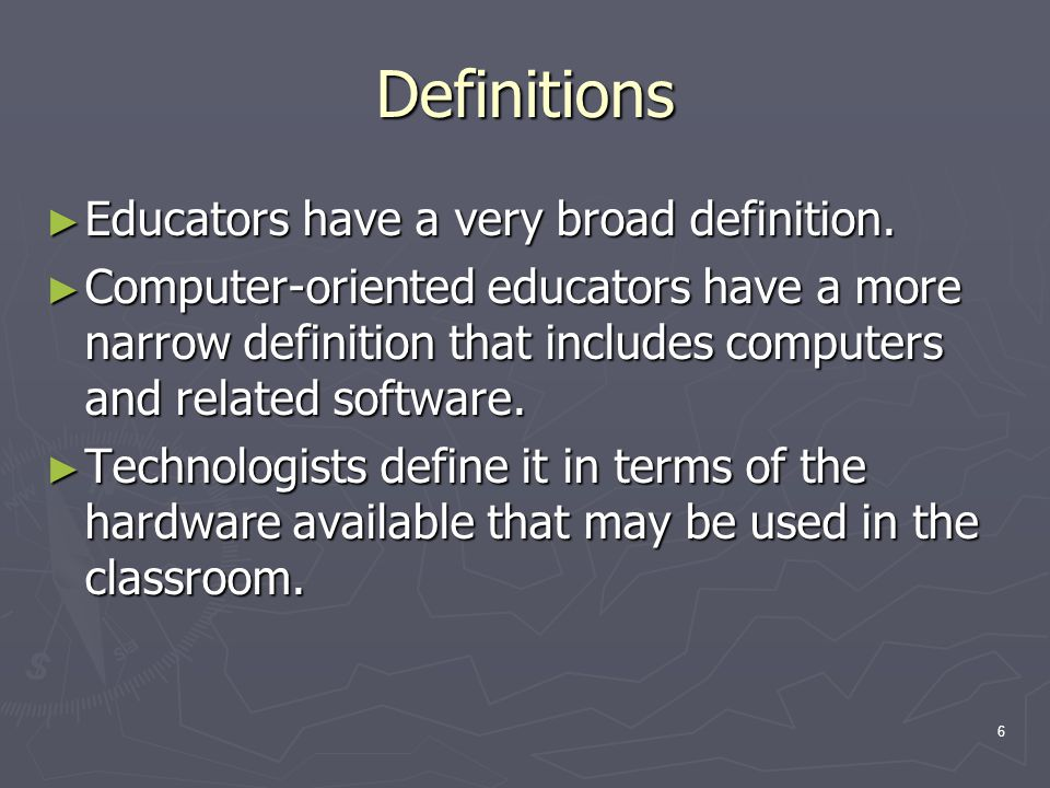 6 Definitions ► Educators have a very broad definition. ► Computer-oriented educators have a more narrow definition that includes computers and relate