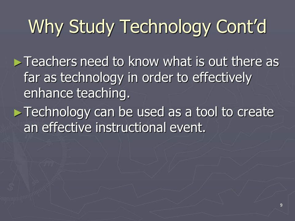 9 Why Study Technology Cont'd ► Teachers need to know what is out there as far as technology in order to effectively enhance teaching. ► Technology ca