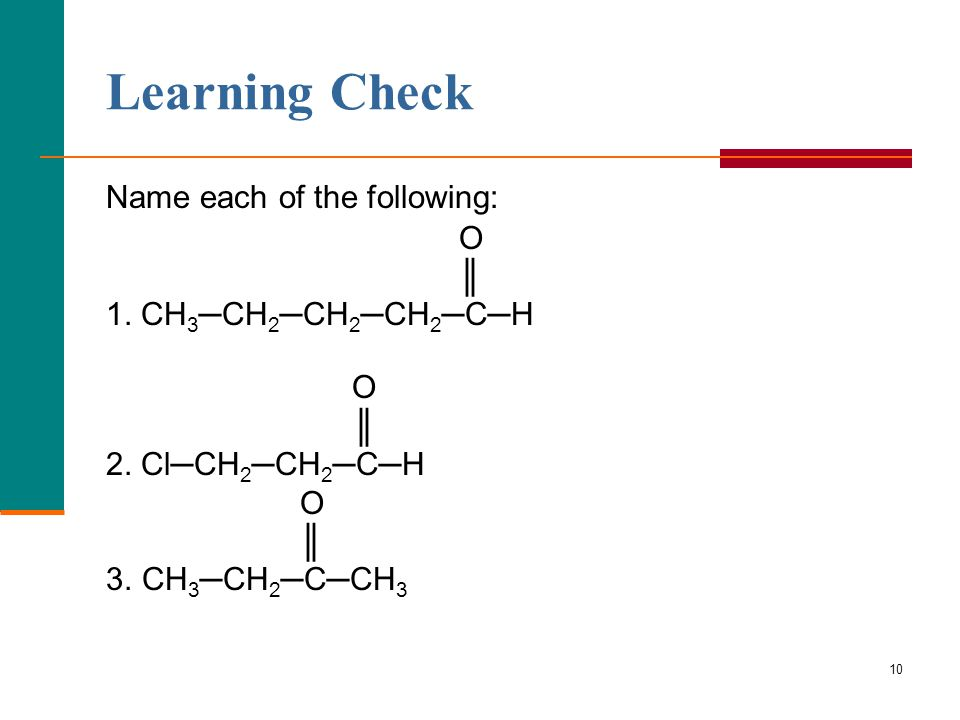 10 Learning Check Name each of the following: O ║ 1. CH 3 ─CH 2 ─CH 2 ─CH 2 ─C─H O ║ 2. Cl─CH 2 ─CH 2 ─C─H O ║ 3. CH 3 ─CH 2 ─C─CH 3