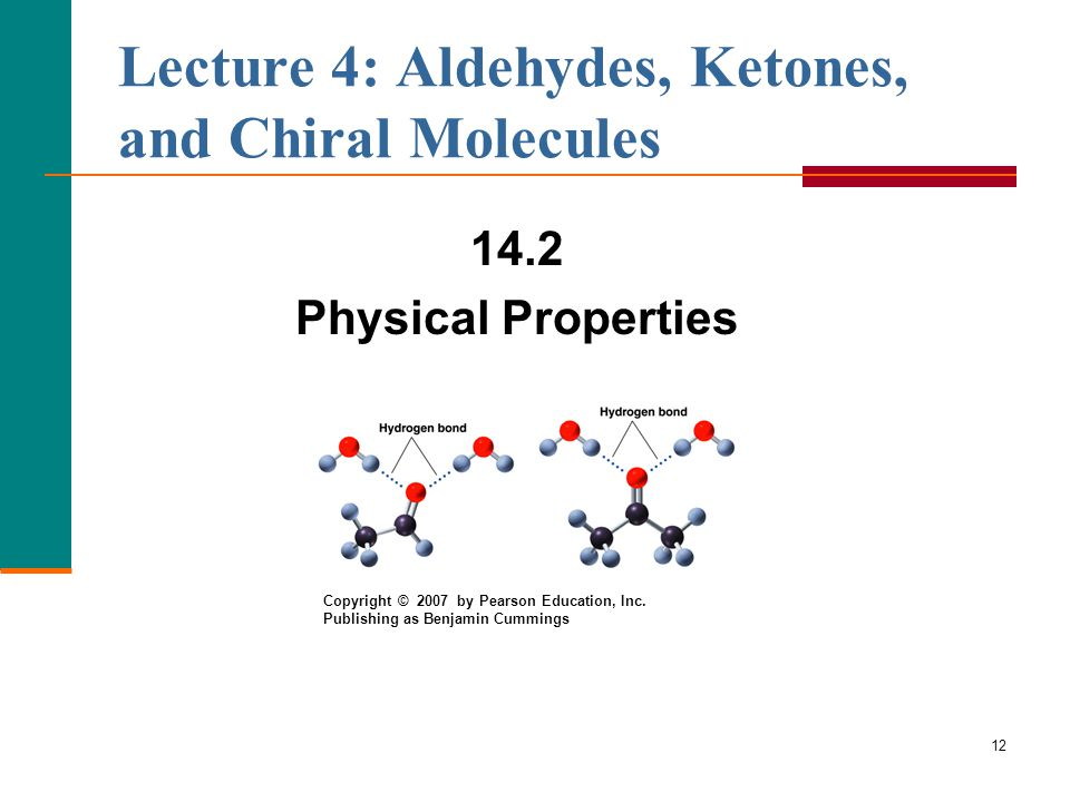 12 14.2 Physical Properties Lecture 4: Aldehydes, Ketones, and Chiral Molecules Copyright © 2007 by Pearson Education, Inc.