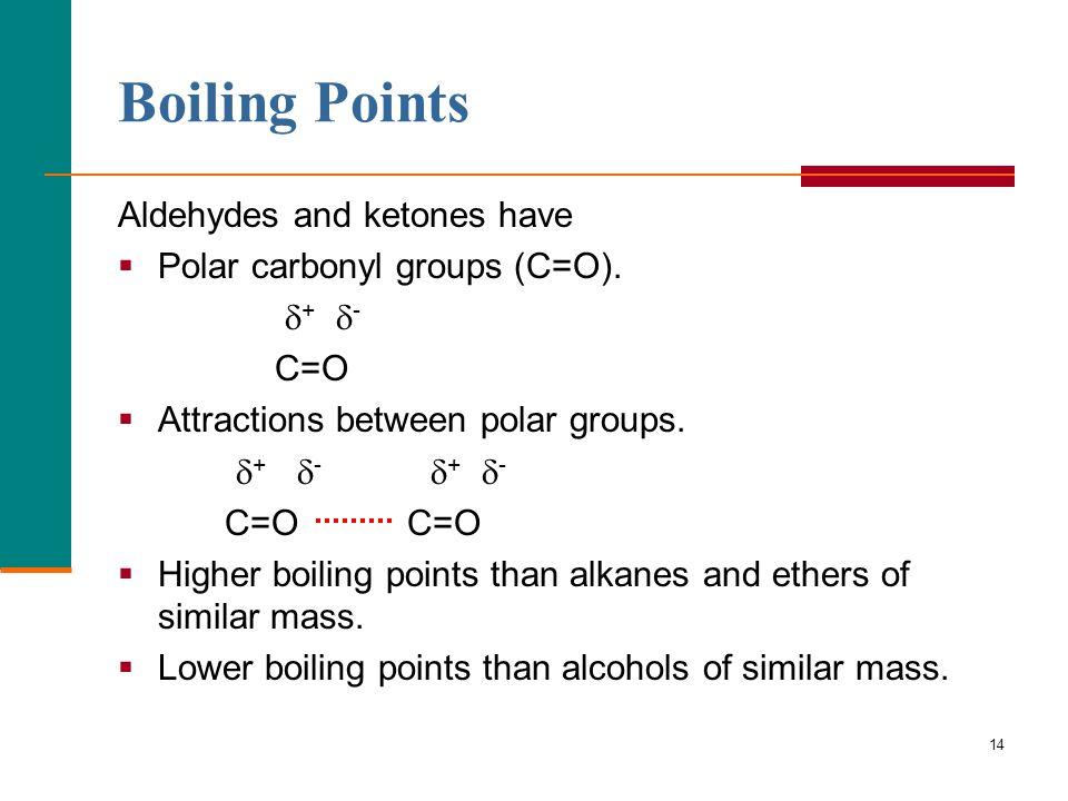 14 Boiling Points Aldehydes and ketones have  Polar carbonyl groups (C=O).