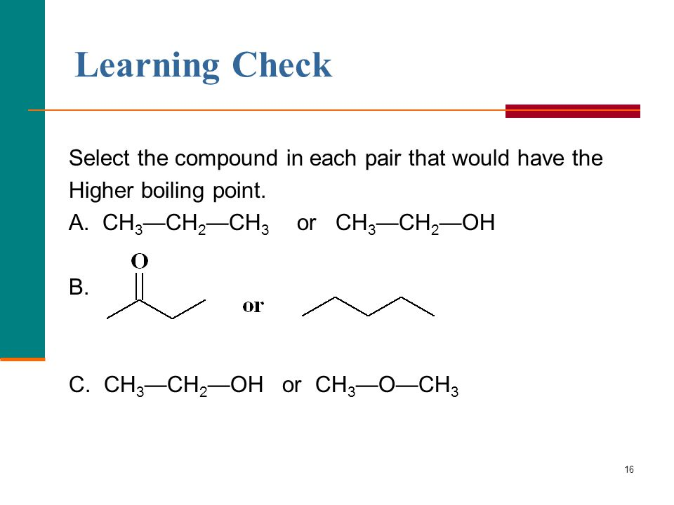 16 Learning Check Select the compound in each pair that would have the Higher boiling point. A. CH 3 —CH 2 —CH 3 or CH 3 —CH 2 —OH B. C. CH 3 —CH 2 —O