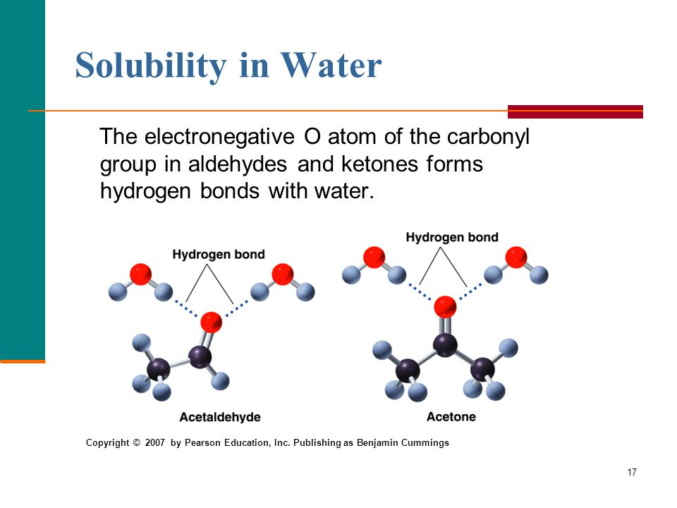 17 Solubility in Water The electronegative O atom of the carbonyl group in aldehydes and ketones forms hydrogen bonds with water.
