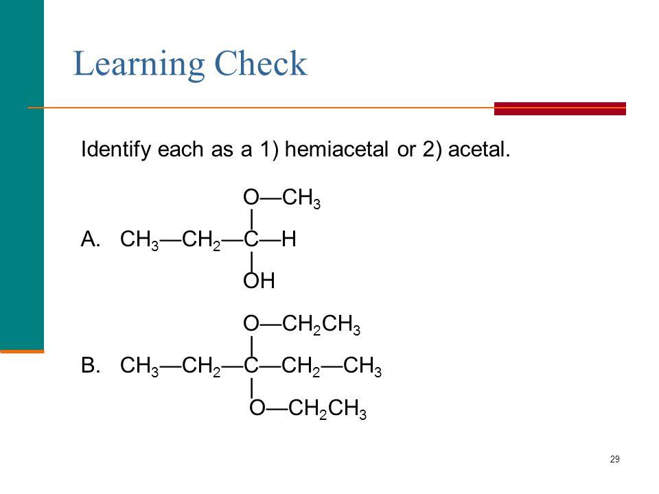 29 Learning Check Identify each as a 1) hemiacetal or 2) acetal. O—CH 3 | A. CH 3 —CH 2 —C—H | OH O—CH 2 CH 3 | B. CH 3 —CH 2 —C—CH 2 —CH 3 | O—CH 2 C