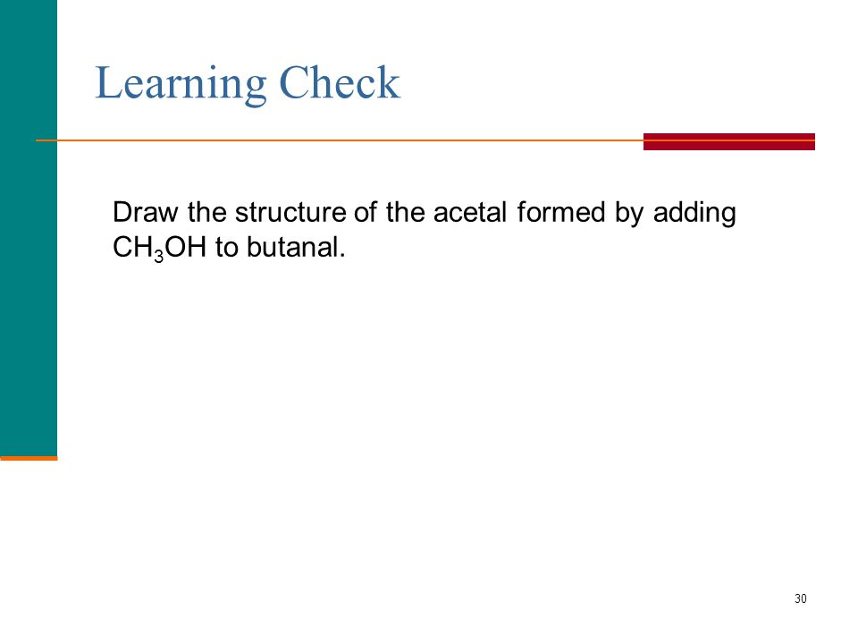 30 Learning Check Draw the structure of the acetal formed by adding CH 3 OH to butanal.