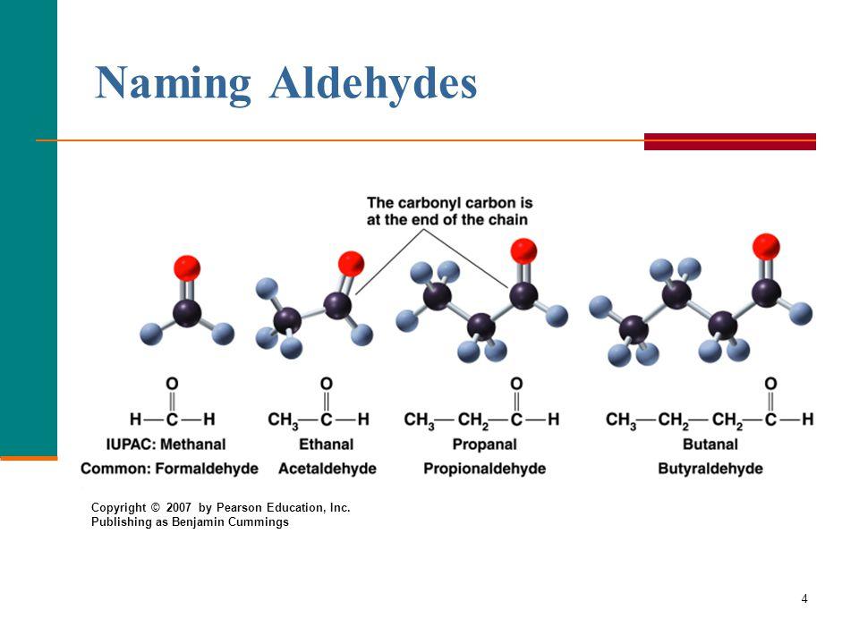 4 Naming Aldehydes Copyright © 2007 by Pearson Education, Inc. Publishing as Benjamin Cummings