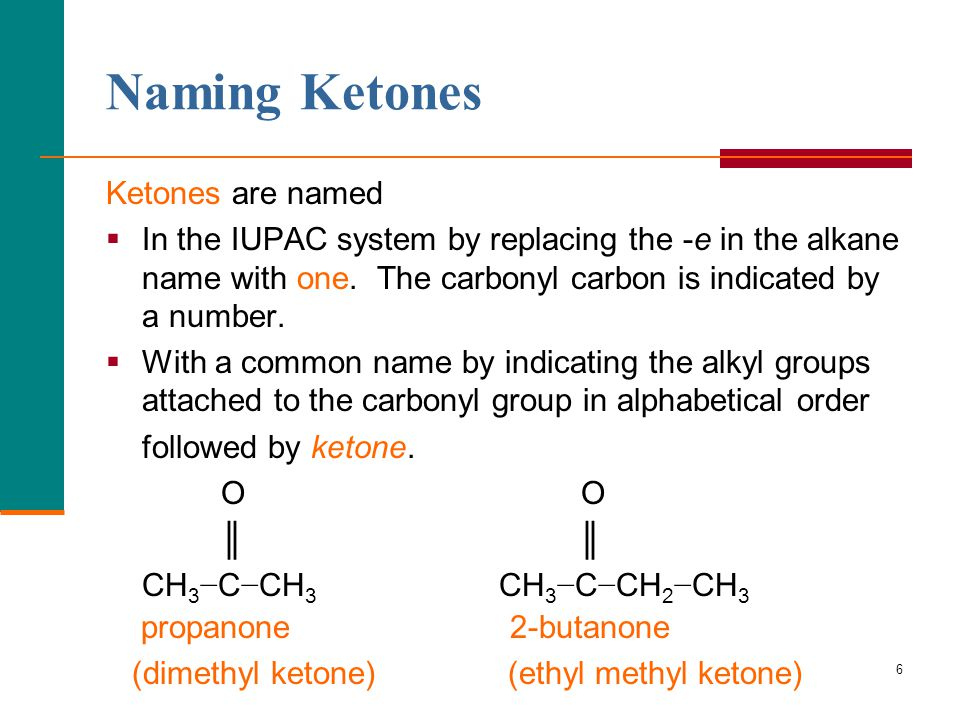 6 Naming Ketones Ketones are named  In the IUPAC system by replacing the -e in the alkane name with one.