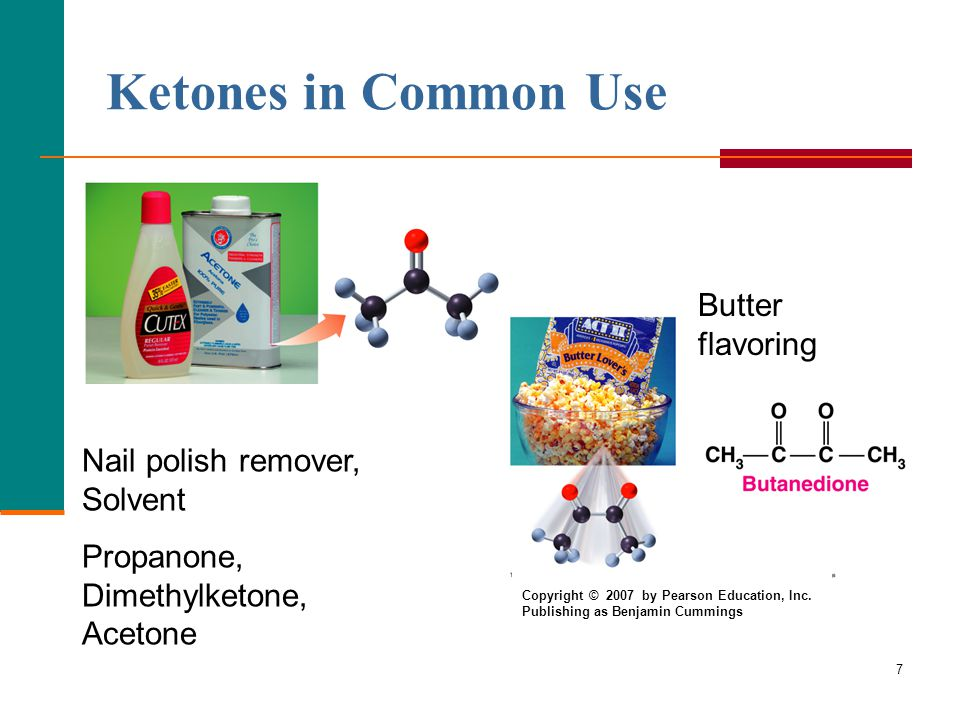 7 Ketones in Common Use Nail polish remover, Solvent Propanone, Dimethylketone, Acetone Butter flavoring Copyright © 2007 by Pearson Education, Inc. P