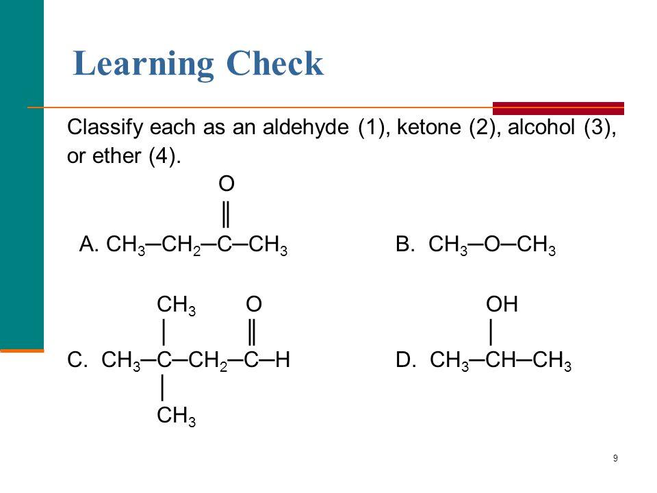 9 Classify each as an aldehyde (1), ketone (2), alcohol (3), or ether (4). O ║ A. CH 3 ─CH 2 ─C─CH 3 B. CH 3 ─O─CH 3 CH 3 O OH │ ║ │ C. CH 3 ─C─CH 2 ─