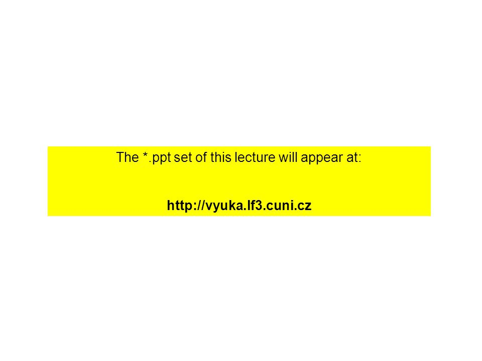 The *.ppt set of this lecture will appear at: http://vyuka.lf3.cuni.cz