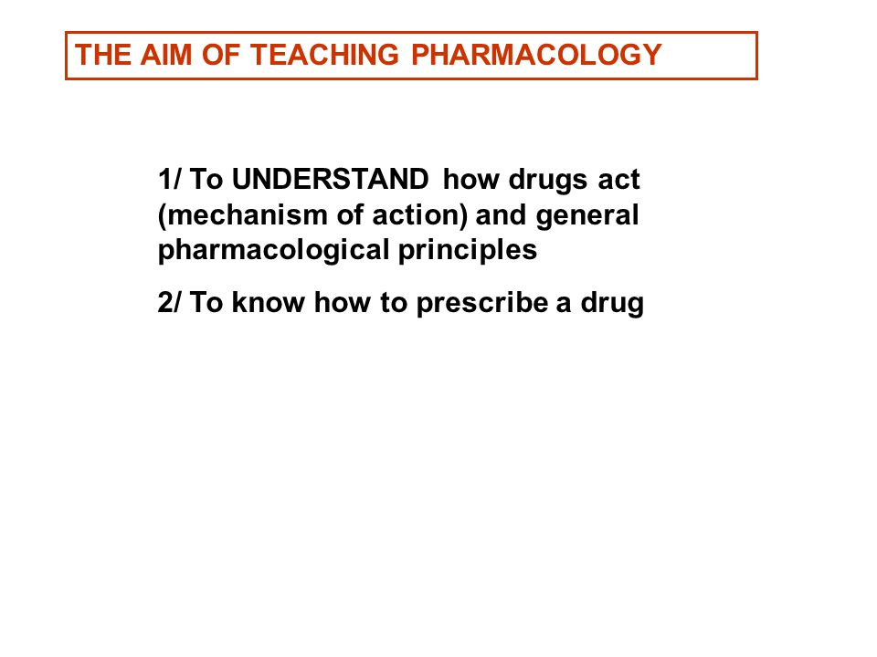 THE AIM OF TEACHING PHARMACOLOGY 1/ To UNDERSTAND how drugs act (mechanism of action) and general pharmacological principles 2/ To know how to prescribe a drug