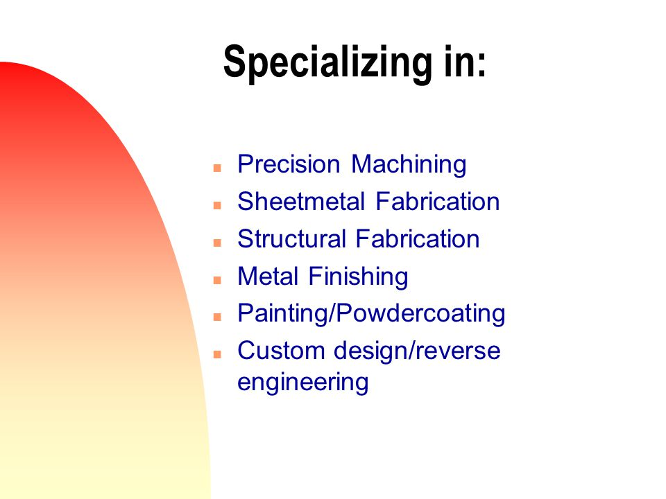 Specializing in: n Precision Machining n Sheetmetal Fabrication n Structural Fabrication n Metal Finishing n Painting/Powdercoating n Custom design/reverse engineering