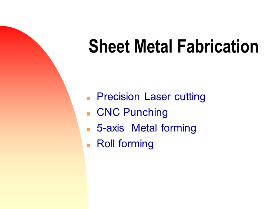 Sheet Metal Fabrication n Precision Laser cutting n CNC Punching n 5-axis Metal forming n Roll forming