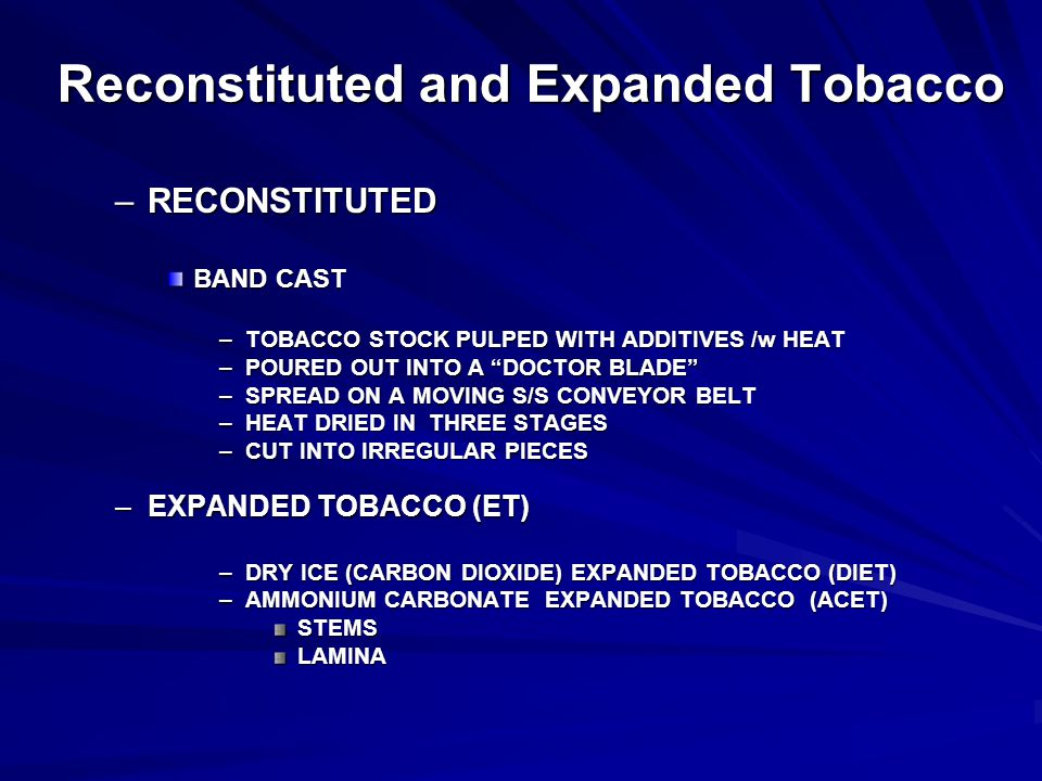 Reconstituted and Expanded Tobacco –RECONSTITUTED BAND CAST –TOBACCO STOCK PULPED WITH ADDITIVES /w HEAT –POURED OUT INTO A DOCTOR BLADE –SPREAD ON A MOVING S/S CONVEYOR BELT –HEAT DRIED IN THREE STAGES –CUT INTO IRREGULAR PIECES –EXPANDED TOBACCO (ET) –DRY ICE (CARBON DIOXIDE) EXPANDED TOBACCO (DIET) –AMMONIUM CARBONATE EXPANDED TOBACCO (ACET) STEMSLAMINA