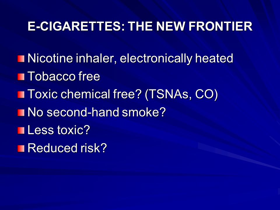 E-CIGARETTES: THE NEW FRONTIER Nicotine inhaler, electronically heated Tobacco free Toxic chemical free.