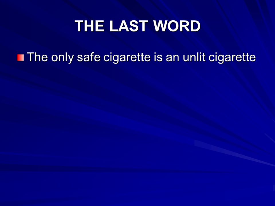 THE LAST WORD The only safe cigarette is an unlit cigarette