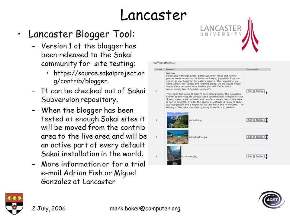 2 July, 2006mark.baker@computer.org Lancaster Lancaster Blogger Tool: –Version 1 of the blogger has been released to the Sakai community for site testing: https://source.sakaiproject.or g/contrib/blogger.
