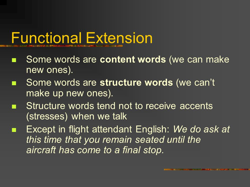 Functional Extension Some words are content words (we can make new ones). Some words are structure words (we can't make up new ones). Structure words