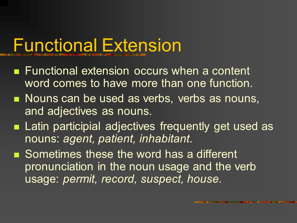 Functional Extension Functional extension occurs when a content word comes to have more than one function. Nouns can be used as verbs, verbs as nouns,