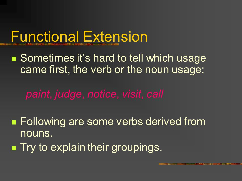 Functional Extension Sometimes it's hard to tell which usage came first, the verb or the noun usage: paint, judge, notice, visit, call Following are s