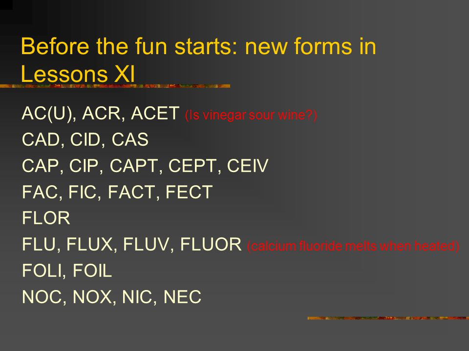 Before the fun starts: new forms in Lessons XI AC(U), ACR, ACET (Is vinegar sour wine?) CAD, CID, CAS CAP, CIP, CAPT, CEPT, CEIV FAC, FIC, FACT, FECT