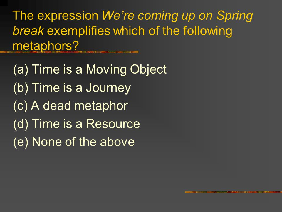 The expression We're coming up on Spring break exemplifies which of the following metaphors? (a) Time is a Moving Object (b) Time is a Journey (c) A d