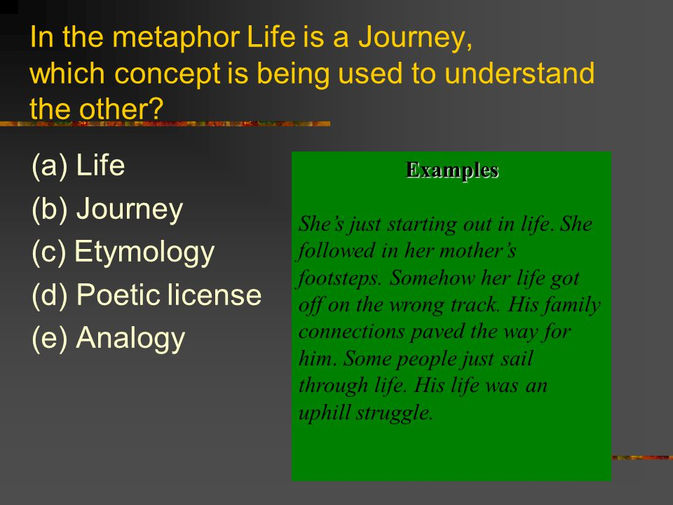 In the metaphor Life is a Journey, which concept is being used to understand the other? (a) Life (b) Journey (c) Etymology (d) Poetic license (e) Anal