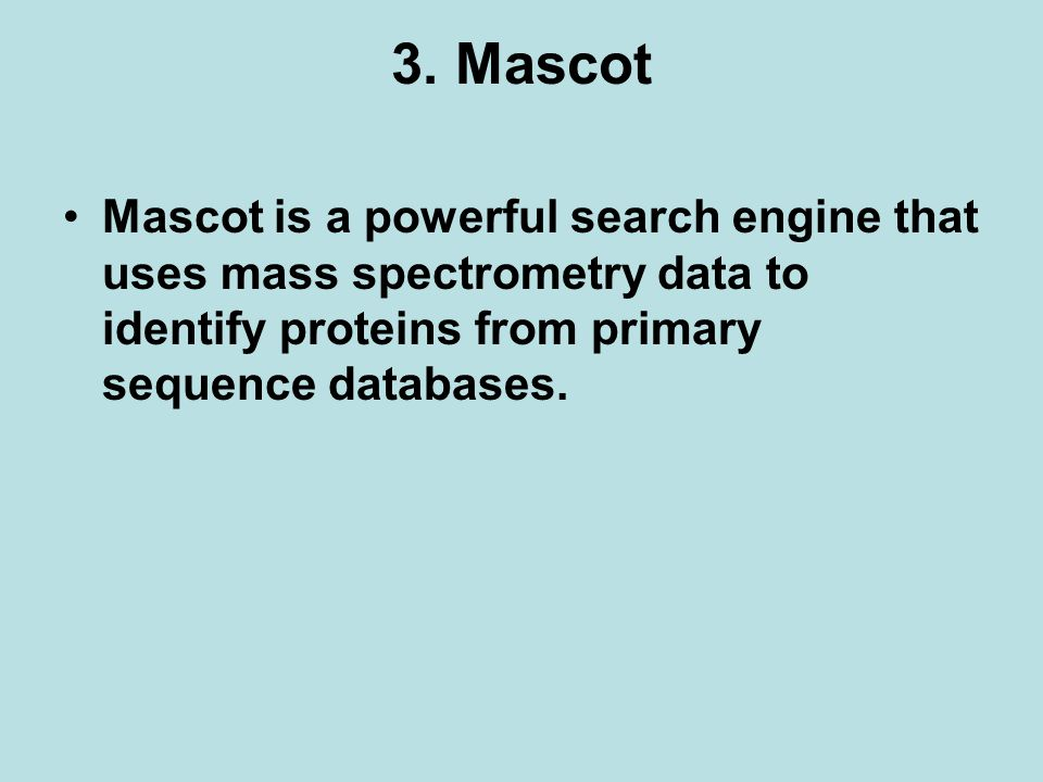 3. Mascot Mascot is a powerful search engine that uses mass spectrometry data to identify proteins from primary sequence databases.
