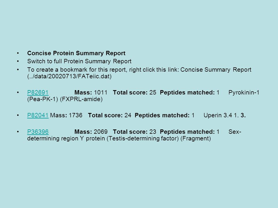 Concise Protein Summary Report Switch to full Protein Summary Report To create a bookmark for this report, right click this link: Concise Summary Report (../data/20020713/FATeiic.dat) P82691 Mass: 1011 Total score: 25 Peptides matched: 1 Pyrokinin-1 (Pea-PK-1) (FXPRL-amide)P82691 P82041 Mass: 1736 Total score: 24 Peptides matched: 1 Uperin 3.4 1.