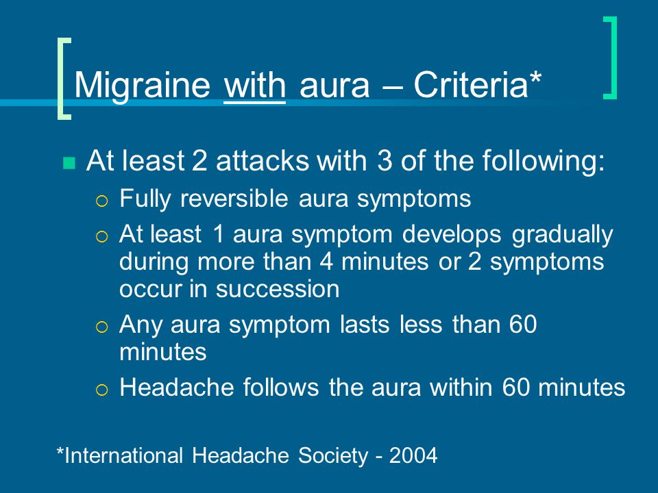 Migraine with aura Visual aura common  Slowly evolving scintillating scotoma that moves or passes through visual field  Duration of aura – 22 minutes  Should not be called ocular migraine if bilateral eye involvement Just call them migraine with aura