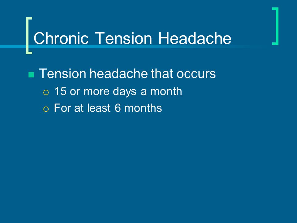Treatment of Chronic Tension Headache – EBM Beneficial (1 st choice)  Amitriptyline (Start 10 – 25/day; increase up to 150 mg daily)  If no effect in 4 weeks, change therapy Other effective therapies (second choice)  Mirtazapine (Remeron ® )  Venlafaxine (Effexor ® ) Likely to be beneficial  Cognitive behavioral therapy