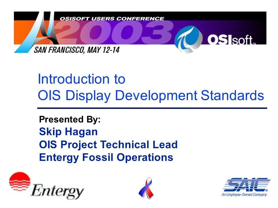Introduction to OIS Display Development Standards Presented By: Skip Hagan OIS Project Technical Lead Entergy Fossil Operations