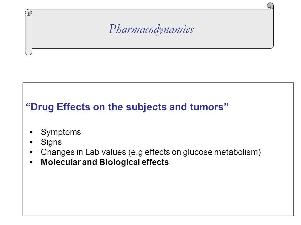 Drug Effects on the subjects and tumors Symptoms Signs Changes in Lab values (e.g effects on glucose metabolism) Molecular and Biological effects