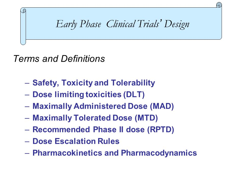Terms and Definitions –Safety, Toxicity and Tolerability –Dose limiting toxicities (DLT) –Maximally Administered Dose (MAD) –Maximally Tolerated Dose (MTD) –Recommended Phase II dose (RPTD) –Dose Escalation Rules –Pharmacokinetics and Pharmacodynamics Early Phase Clinical Trials' Design