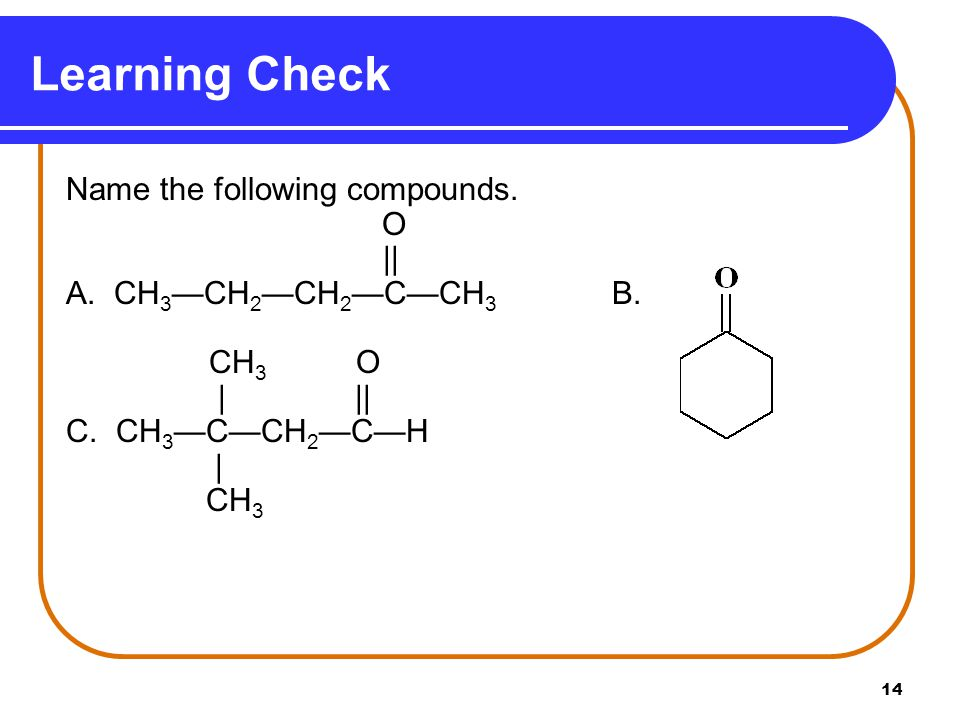 14 Name the following compounds. O || A. CH 3 —CH 2 —CH 2 —C—CH 3 B.