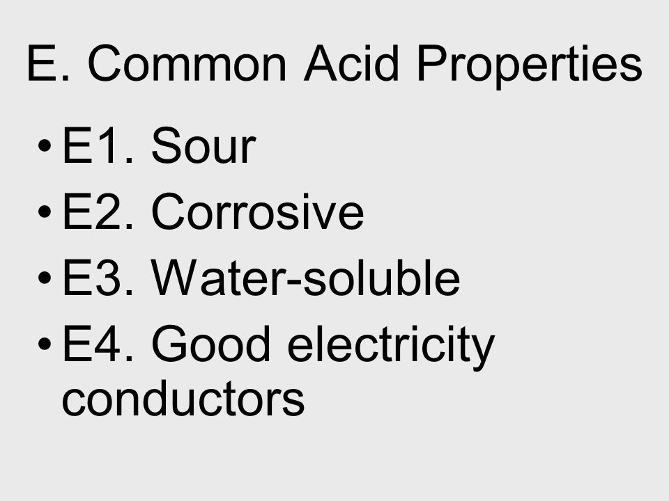 E. Common Acid Properties E1. Sour E2. Corrosive E3. Water-soluble E4. Good electricity conductors