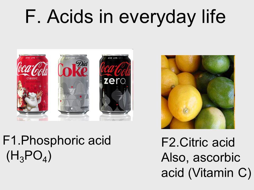 F. Acids in everyday life F2.Citric acid Also, ascorbic acid (Vitamin C) F1.Phosphoric acid (H 3 PO 4 )