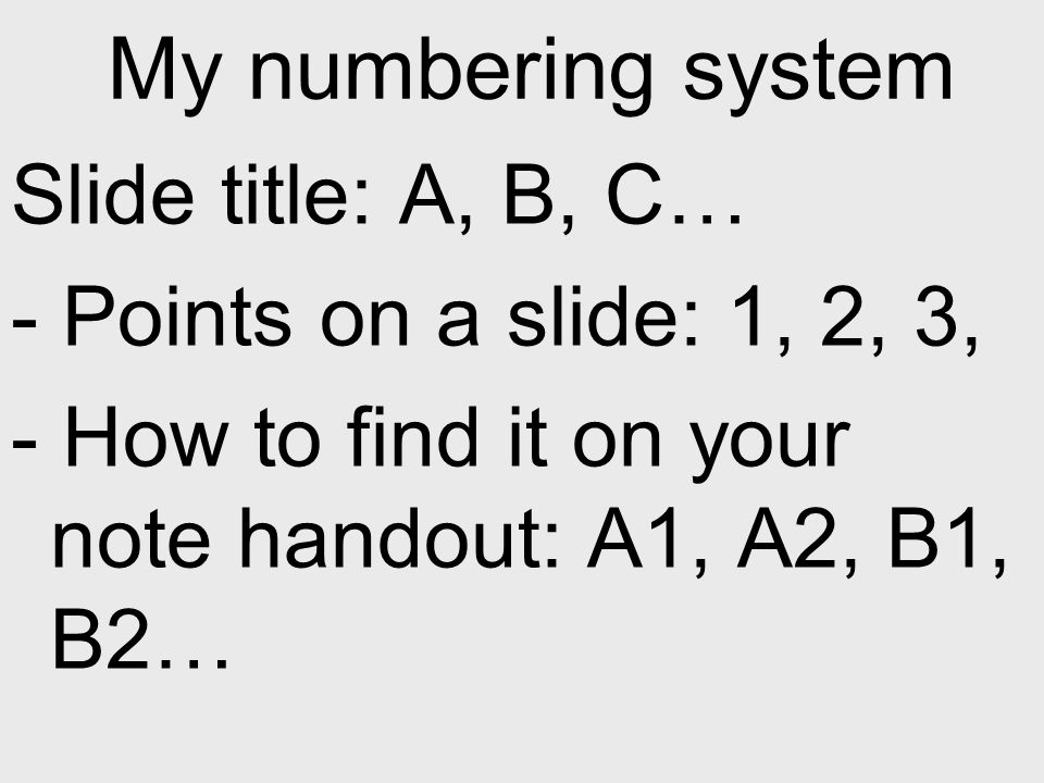 My numbering system Slide title: A, B, C… - Points on a slide: 1, 2, 3, - How to find it on your note handout: A1, A2, B1, B2…