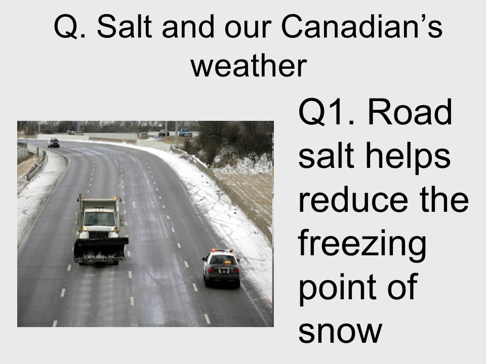 Q. Salt and our Canadian's weather Q1. Road salt helps reduce the freezing point of snow