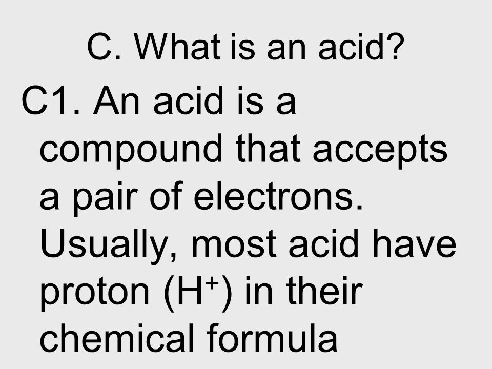 C. What is an acid. C1. An acid is a compound that accepts a pair of electrons.