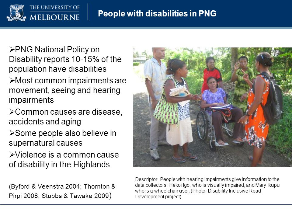 People with disabilities in PNG  PNG National Policy on Disability reports 10-15% of the population have disabilities  Most common impairments are movement, seeing and hearing impairments  Common causes are disease, accidents and aging  Some people also believe in supernatural causes  Violence is a common cause of disability in the Highlands (Byford & Veenstra 2004; Thornton & Pirpi 2008; Stubbs & Tawake 2009 ) Descriptor: People with hearing impairments give information to the data collectors, Hekoi Igo, who is visually impaired, and Mary Ikupu who is a wheelchair user.